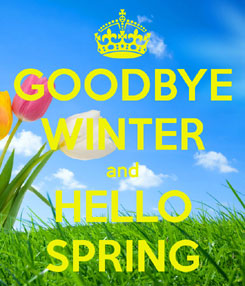 Goodbye Winter and Hello Spring